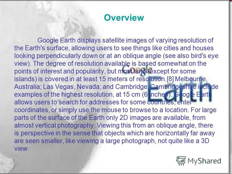 Overview Google Earth displays satellite images of varying resolution of the Earth's surface, allowing users to see things like cities and houses looking perpendicularly down or at an oblique angle (see also bird's eye view). The degree of resolution