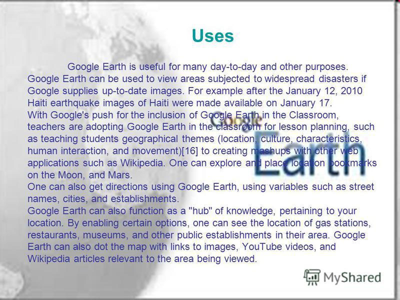 Uses Google Earth is useful for many day-to-day and other purposes. Google Earth can be used to view areas subjected to widespread disasters if Google supplies up-to-date images. For example after the January 12, 2010 Haiti earthquake images of Haiti