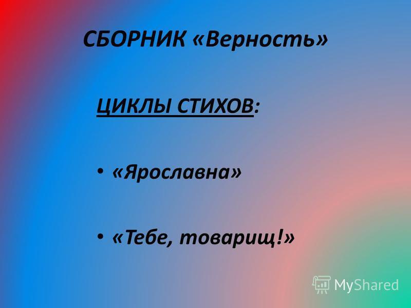 СБОРНИК «Верность» ЦИКЛЫ СТИХОВ: «Ярославна» «Тебе, товарищ!»