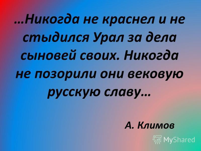 …Никогда не краснел и не стыдился Урал за дела сыновей своих. Никогда не позорили они вековую русскую славу… А. Климов