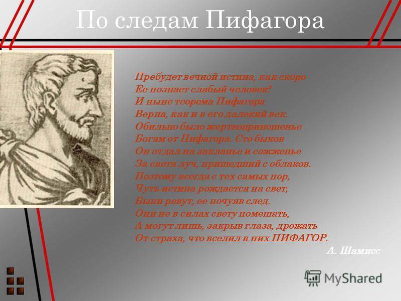 По следам Пифагора Пребудет вечной истина, как скоро Ее познает слабый человек! И ныне теорема Пифагора Верна, как и в его далекий век. Обильно было жертвоприношенье Богам от Пифагора. Сто быков Он отдал на закланье и сожженье За света луч, пришедший