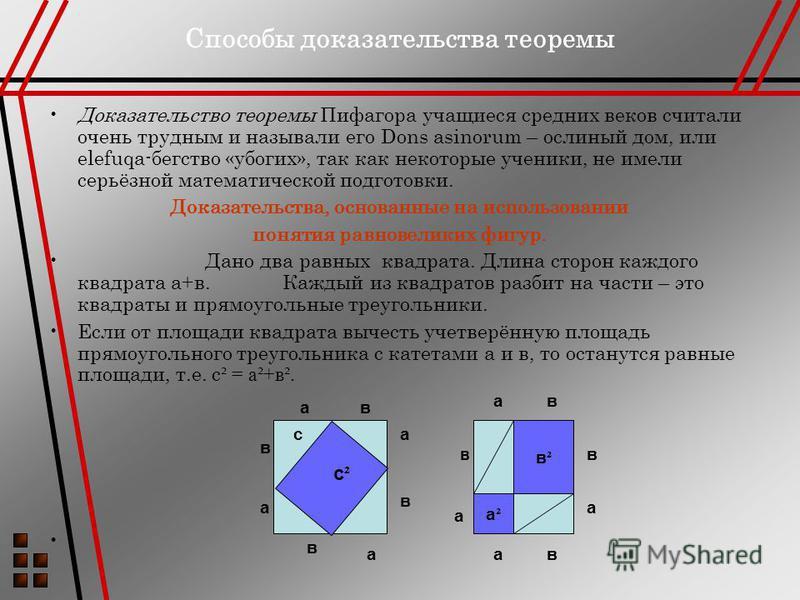 Способы доказательства теоремы Доказательство теоремы Пифагора учащиеся средних веков считали очень трудным и называли его Dons asinorum – ослиный дом, или elefuqa-бегство «убогих», так как некоторые ученики, не имели серьёзной математической подгото