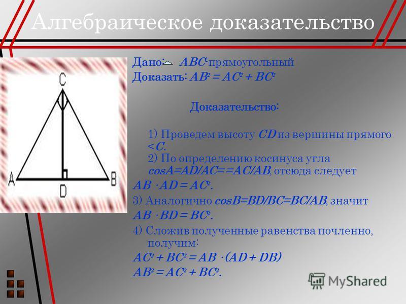 Алгебраическое доказательство Дано: ABC-прямоугольный Доказать: AB ² = AC ² + BC ² Доказательство: 1) Проведем высоту CD из вершины прямого <С. 2) По определению косинуса угла соsА=AD/AC= =AC/AB, отсюда следует AB · AD = AC ². 3) Аналогично соsВ=BD/B
