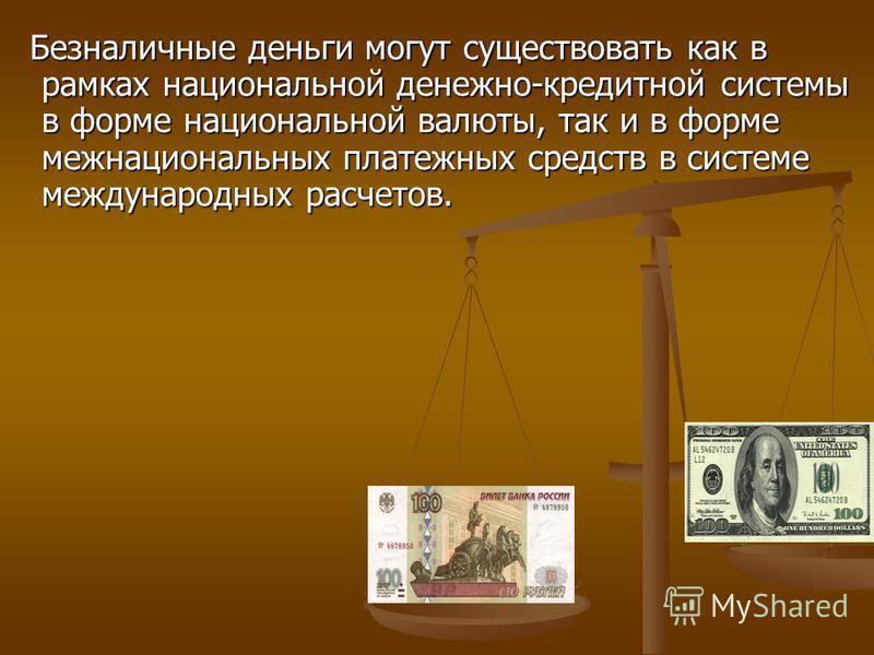 Безналичные деньги могут существовать как в рамках национальной денежно-кредитной системы в форме национальной валюты, так и в форме межнациональных платежных средств в системе международных расчетов. Безналичные деньги могут существовать как в рамка