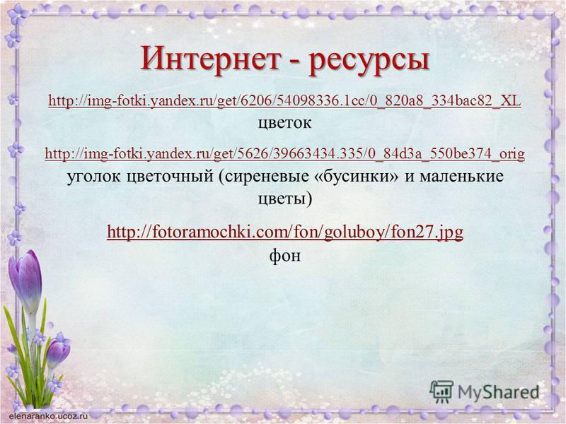 Интернет - ресурсы http://img-fotki.yandex.ru/get/6206/54098336.1cc/0_820a8_334bac82_XL цветок http://img-fotki.yandex.ru/get/5626/39663434.335/0_84d3a_550be374_orig уголок цветочный (сиреневые «бусинки» и маленькие цветы) http://fotoramochki.com/fon