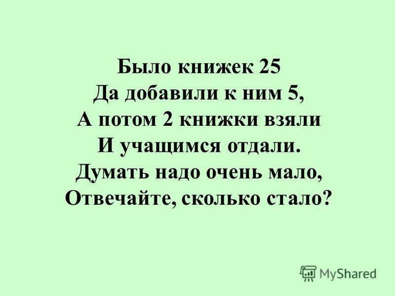Было книжек 25 Да добавили к ним 5, А потом 2 книжки взяли И учащимся отдали. Думать надо очень мало, Отвечайте, сколько стало?