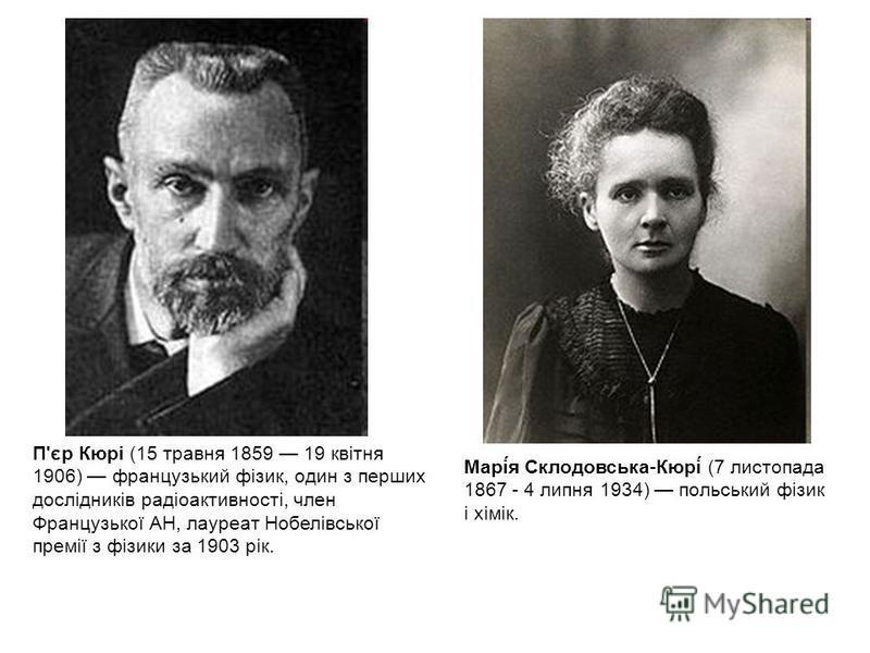 П'єр Кюрі (15 травня 1859 19 квітня 1906) французький фізик, один з перших дослідників радіоактивності, член Французької АН, лауреат Нобелівської премії з фізики за 1903 рік. Марі́я Склодовська-Кюрі́ (7 листопада 1867 - 4 липня 1934) польський фізик