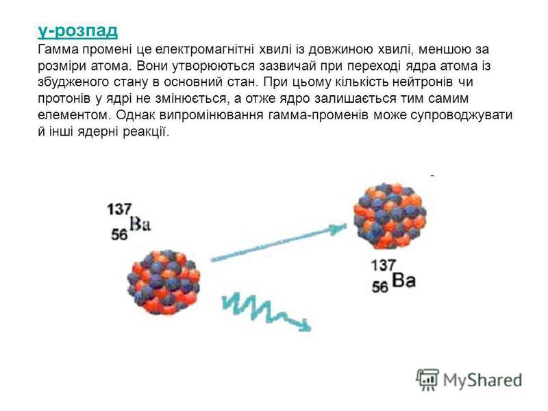 γ-розпад Гамма промені це електромагнітні хвилі із довжиною хвилі, меншою за розміри атома. Вони утворюються зазвичай при переході ядра атома із збудженого стану в основний стан. При цьому кількість нейтронів чи протонів у ядрі не змінюється, а отже