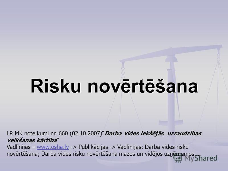 Risku novērtēšana LR MK noteikumi nr. 660 (02.10.2007)Darba vides iekšējās uzraudzības veikšanas kārtība Vadlīnijas – www.osha.lv -> Publikācijas -> Vadlīnijas: Darba vides risku novērtēšana; Darba vides risku novērtēšana mazos un vidējos uzņēmumos..
