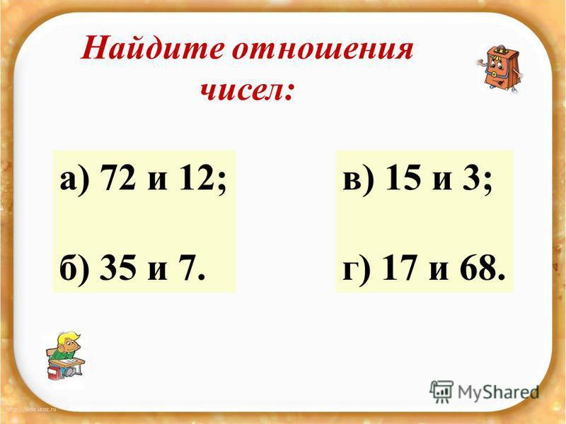 Найдите отношения чисел: а) 72 и 12; б) 35 и 7. в) 15 и 3; г) 17 и 68.