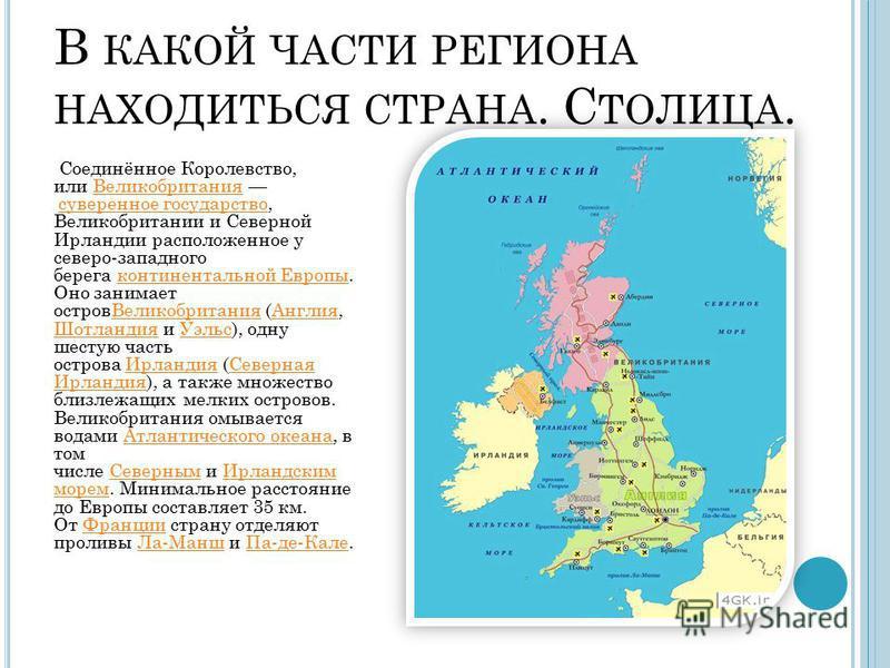 В КАКОЙ ЧАСТИ РЕГИОНА НАХОДИТЬСЯ СТРАНА. С ТОЛИЦА. Соединённое Королевство, или Великобритания суверенное государство, Великобритании и Северной Ирландии расположенное у северо-западного берега континентальной Европы. Оно занимает остров Великобритан