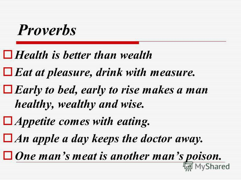 Proverbs Health is better than wealth Eat at pleasure, drink with measure. Early to bed, early to rise makes a man healthy, wealthy and wise. Appetite comes with eating. An apple a day keeps the doctor away. One mans meat is another mans poison.