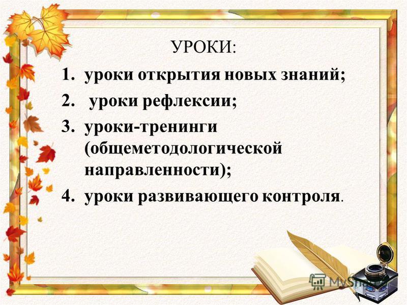 УРОКИ: 1. уроки открытия новых знаний; 2. уроки рефлексии; 3.уроки-тренинги (общеметодологической направленности); 4. уроки развивающего контроля.