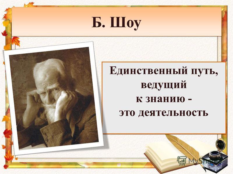 Б. Шоу Единственный путь, ведущий к знанию - это деятельность Единственный путь, ведущий к знанию - это деятельность