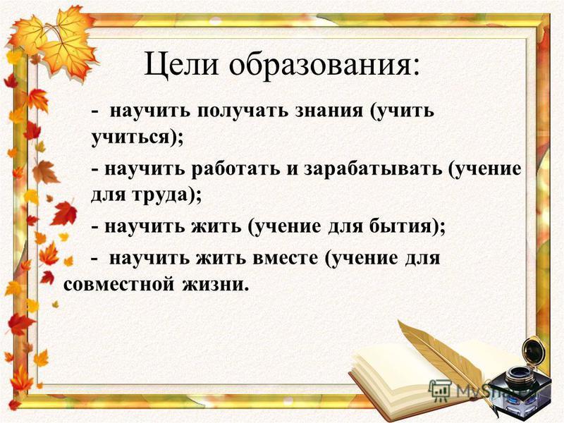 Цели образования: - научить получать знания (учить учиться); - научить работать и зарабатывать (учение для труда); - научить жить (учение для бытия); - научить жить вместе (учение для совместной жизни.