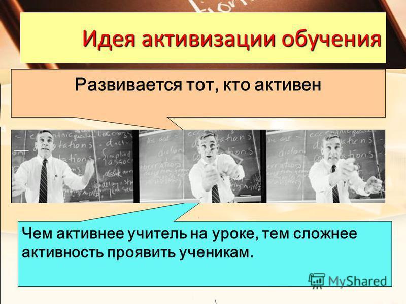 Идея активизации обучения Чем активнее учитель на уроке, тем сложнее активность проявить ученикам. Развивается тот, кто активен