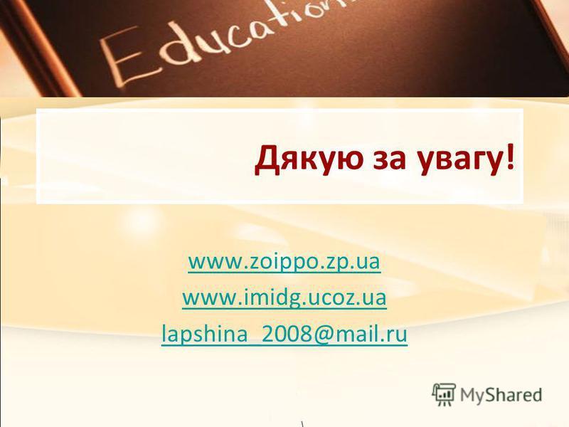 Дякую за увагу! www.zoippo.zp.ua www.imidg.ucoz.ua lapshina_2008@mail.ru