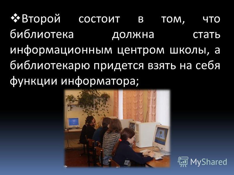 Второй состоит в том, что библиотека должна стать информационным центром школы, а библиотекарю придется взять на себя функции информатора;