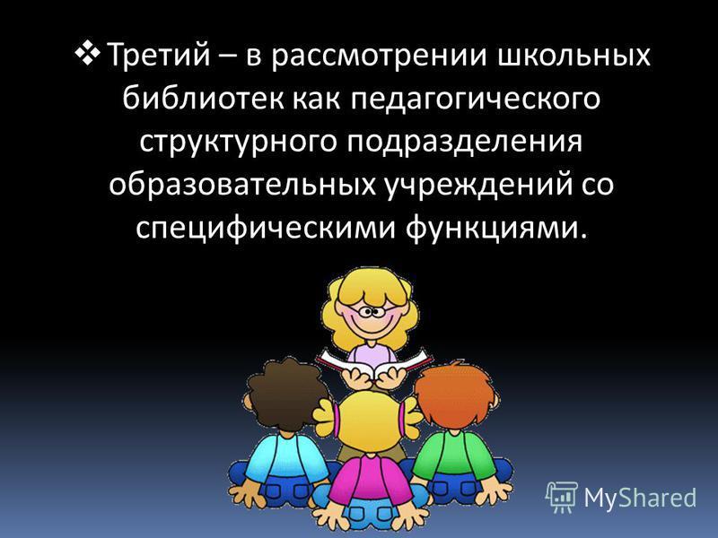 Третий – в рассмотрении школьных библиотек как педагогического структурного подразделения образовательных учреждений со специфическими функциями.