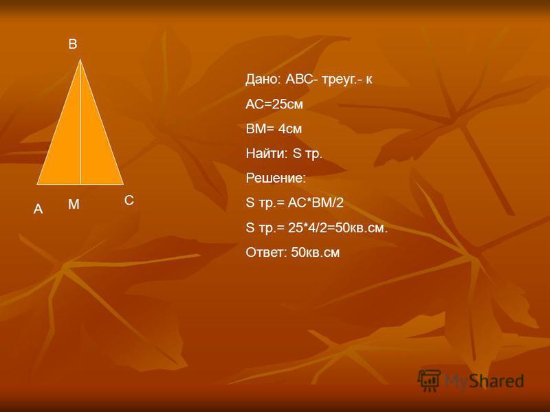 В А С М Дано: АВС- треуг.- к АС=25 см ВМ= 4 см Найти: S тр. Решение: S тр.= АС*ВМ/2 S тр.= 25*4/2=50 кв.см. Ответ: 50 кв.см