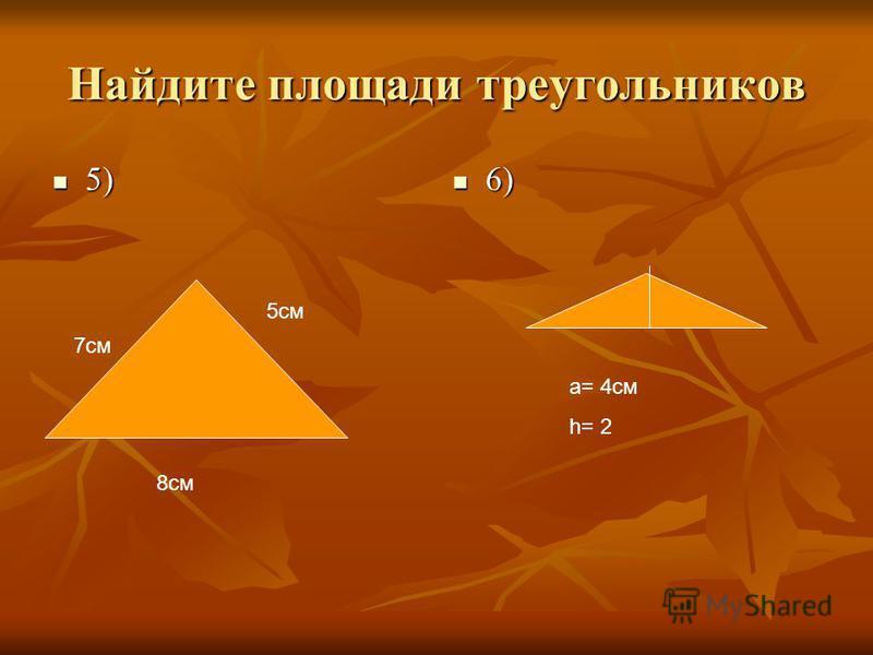Найдите площади треугольников 5) 5) 6) 6) 8 см 5 см 7 см а= 4 см h= 2