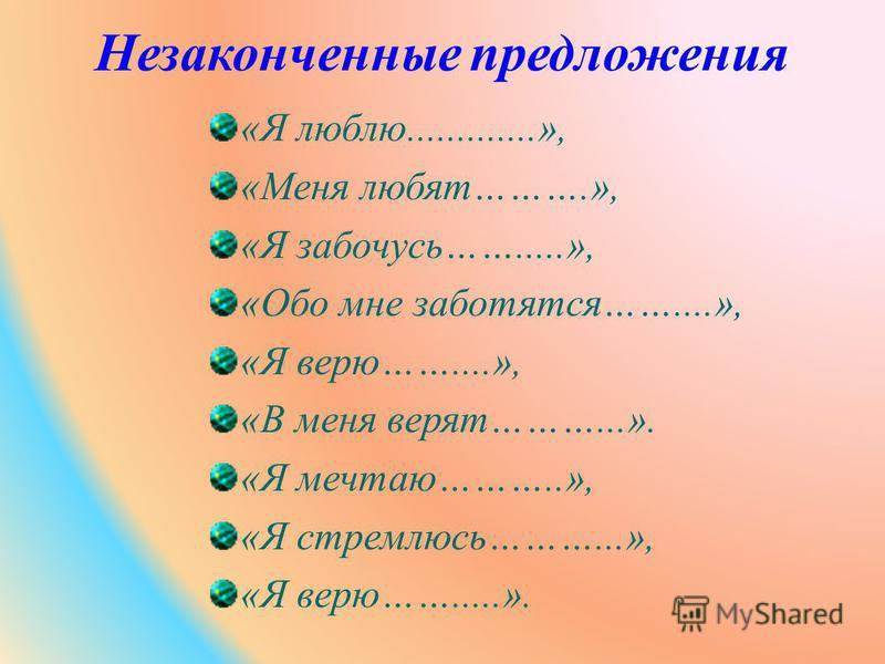 Незаконченные предложения «Я люблю.............», «Меня любят……….», «Я забочусь…….....», «Обо мне заботятся……....», «Я верю……....», «В меня верят………...». «Я мечтаю………..», «Я стремлюсь………...», «Я верю…….....».