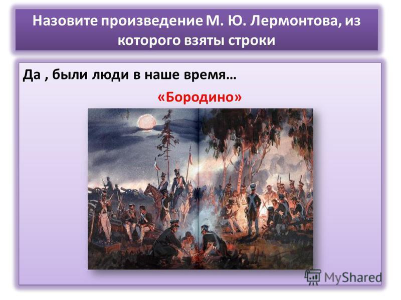 Назовите произведение М. Ю. Лермонтова, из которого взяты строки Да, были люди в наше время… «Бородино» Да, были люди в наше время… «Бородино»