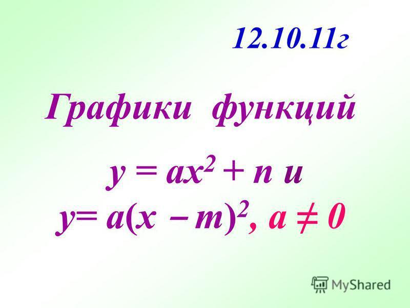y = ax 2 + n и y= a(x m) 2, а 0 Графики функций 12.10.11 г