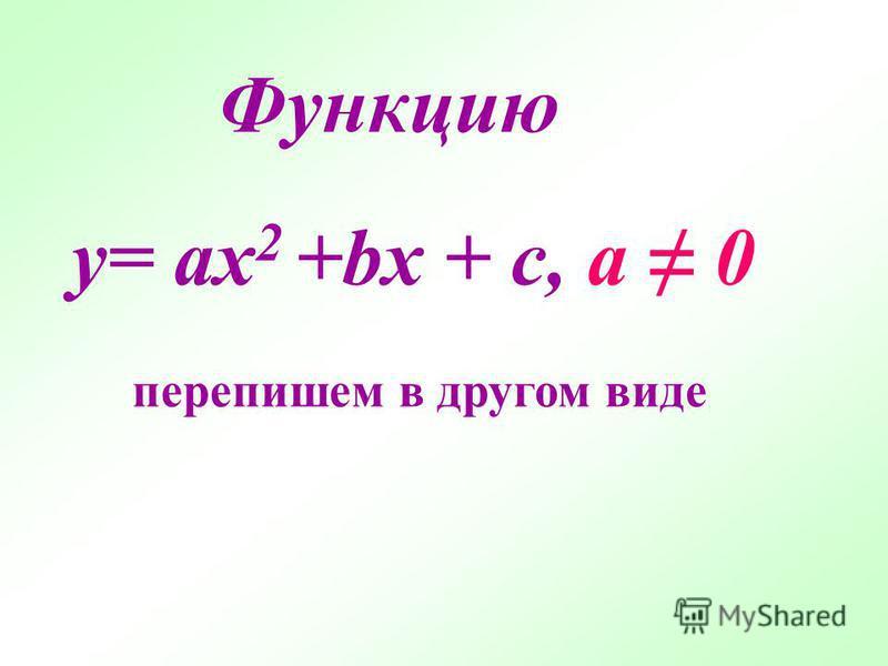 y= ax 2 +bx + c, а 0 Функцию перепишем в другом виде