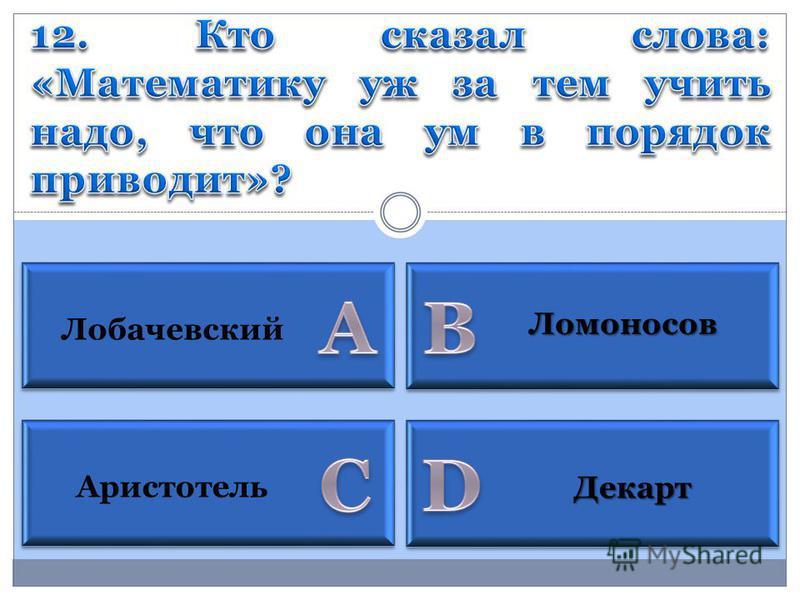 Аристотель Лобачевский Декарт Ломоносов
