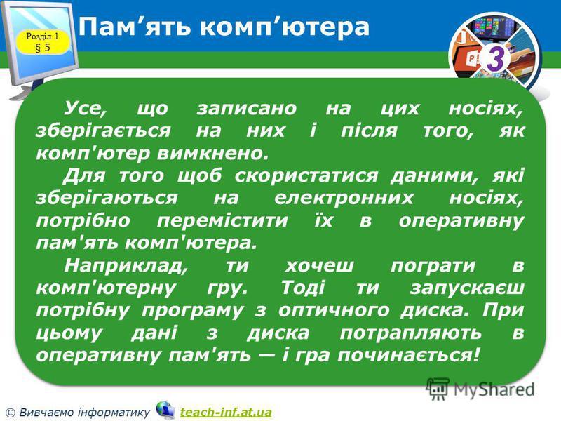 33 © Вивчаємо інформатику teach-inf.at.uateach-inf.at.ua Память компютера Розділ 1 § 5 Усе, що записано на цих носіях, зберігається на них і після того, як комп'ютер вимкнено. Для того щоб скористатися даними, які зберігаються на електронних носіях,