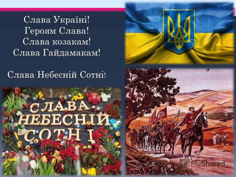 Слава Україні! Героям Слава! Слава козакам! Слава Гайдамакам! Слава Небесній Сотні !