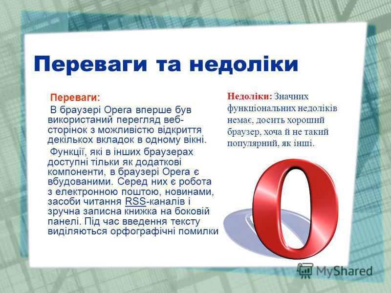 Переваги та недоліки Переваги: В браузері Opera вперше був використаний перегляд веб- сторінок з можливістю відкриття декількох вкладок в одному вікні. Функції, які в інших браузерах доступні тільки як додаткові компоненти, в браузері Opera є вбудова