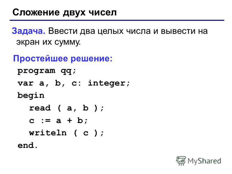 Сложение двух чисел Задача. Ввести два целых числа и вывести на экран их сумму. Простейшее решение: program qq; var a, b, c: integer; begin read ( a, b ); c := a + b; writeln ( c ); end.