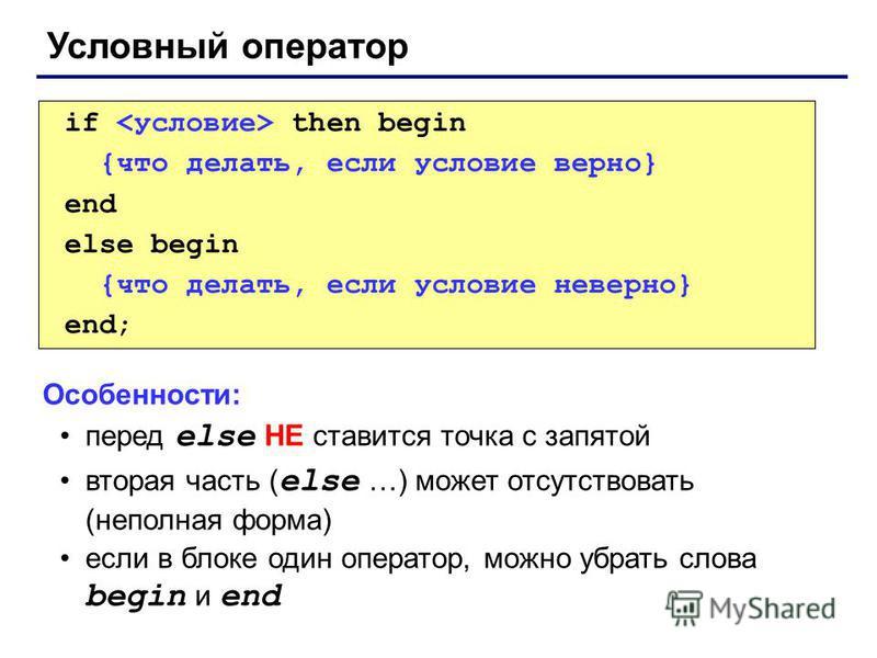 Условный оператор if then begin {что делать, если условие верно} end else begin {что делать, если условие неверно} end; Особенности: перед else НЕ ставится точка с запятой вторая часть ( else …) может отсутствовать (неполная форма) если в блоке один