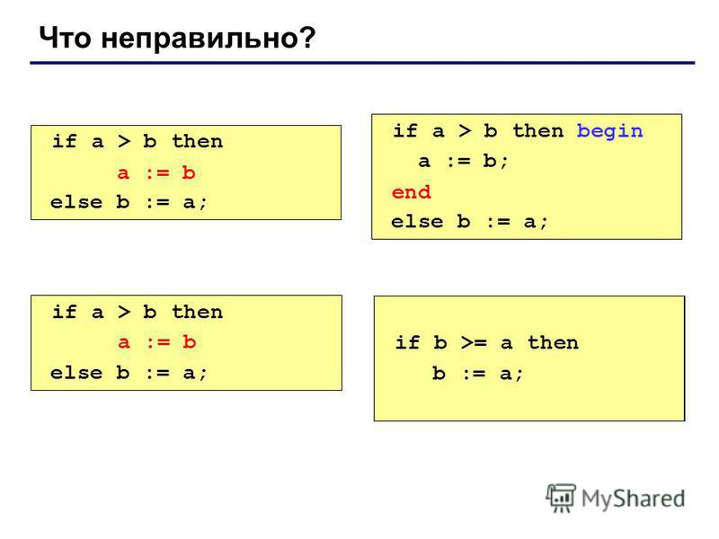 Что неправильно? if a > b then begin a := b; else b := a; if a > b then begin a := b; end; else b := a; if a > b then else begin b := a; end; if a > b then a := b; else b := a; end; a := b end a := b if b >= a then b := a;