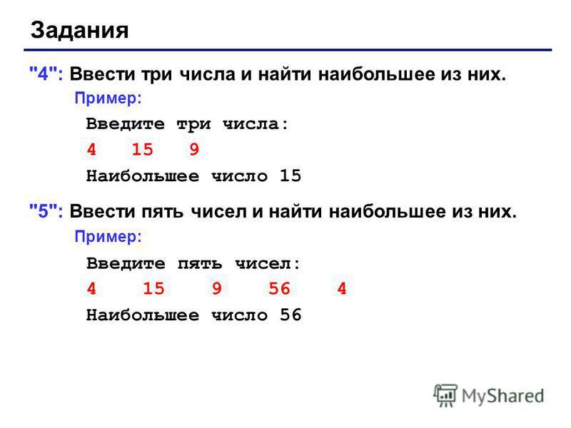 Задания 4: Ввести три числа и найти наибольшее из них. Пример: Введите три числа: 4 15 9 Наибольшее число 15 5: Ввести пять чисел и найти наибольшее из них. Пример: Введите пять чисел: 4 15 9 56 4 Наибольшее число 56