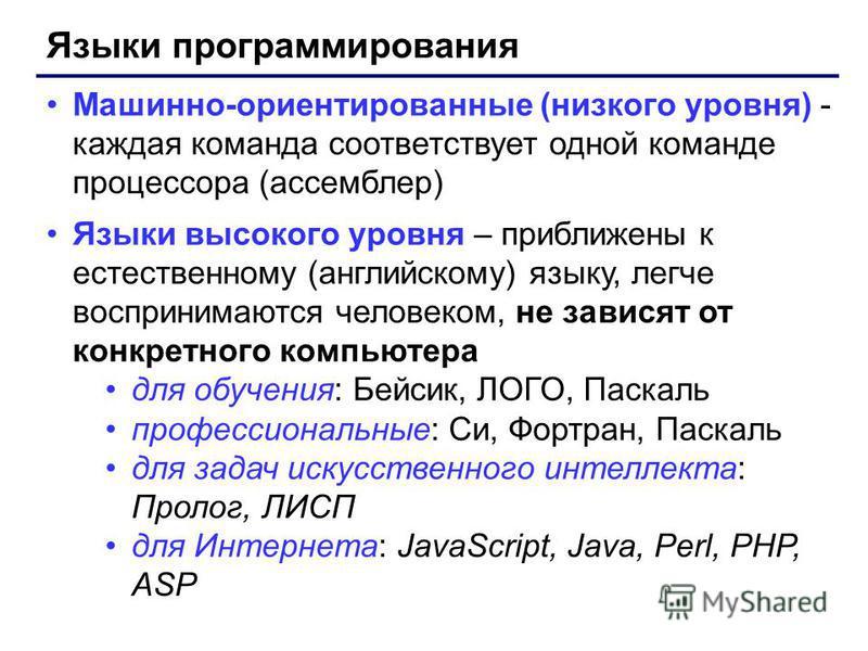 Языки программирования Машинно-ориентированные (низкого уровня) - каждая команда соответствует одной команде процессора (ассемблер) Языки высокого уровня – приближены к естественному (английскому) языку, легче воспринимаются человеком, не зависят от