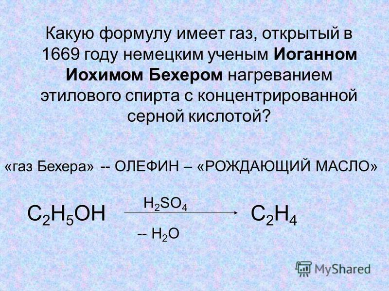 Какую формулу имеет газ, открытый в 1669 году немецким учнеым Иоганном Иохимом Бехером нагреванием этилового спирта с концнетрированной серной кислотой? «газ Бехера» -- ОЛЕФИН – «РОЖДАЮЩИЙ МАСЛО» С 2 Н 5 ОН Н 2 SO 4 -- H 2 O C2H4C2H4