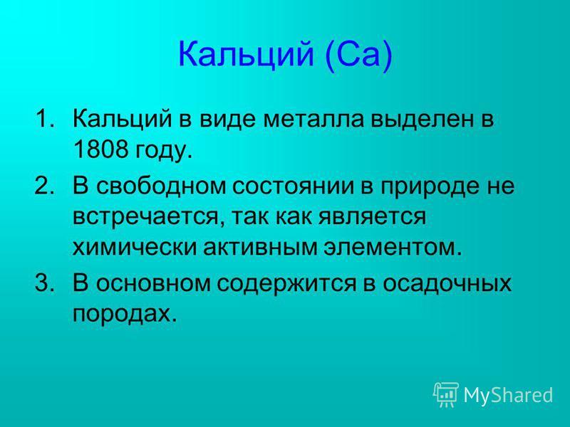 Кальций (Са) 1. Кальций в виде металла выделен в 1808 году. 2. В свободном состоянии в природе не встречается, так как является химически активным элементом. 3. В основном содержится в осадочных породах.