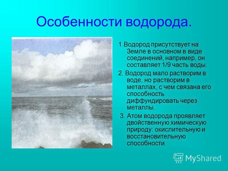 Особенности водорода. 1. Водород присутствует на Земле в основном в виде соединений, например, он составляет 1/9 часть воды. 2. Водород мало растворим в воде, но растворим в металлах, с чем связана его способность диффундировать через металлы. 3. Ато