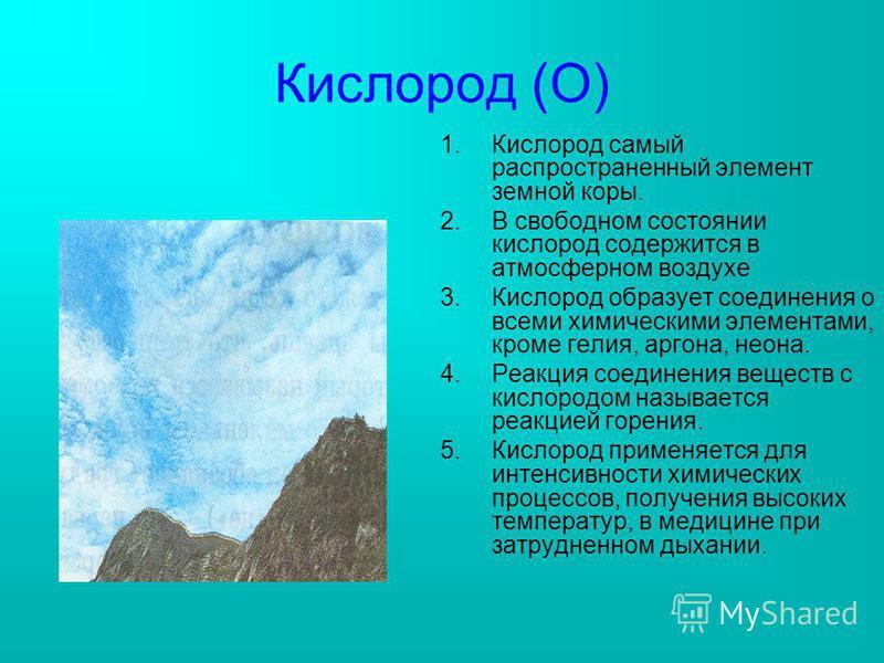 Кислород (О) 1. Кислород самый распространенный элемент земной коры. 2. В свободном состоянии кислород содержится в атмосферном воздухе 3. Кислород образует соединения о всеми химическими элементами, кроме гелия, аргона, неона. 4. Реакция соединения