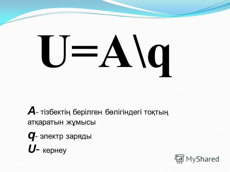 U=A\q A - тізбектің берілген бөлігіндегі тоқтың атқаратын жұмысы q - электр заряды U- кернеу