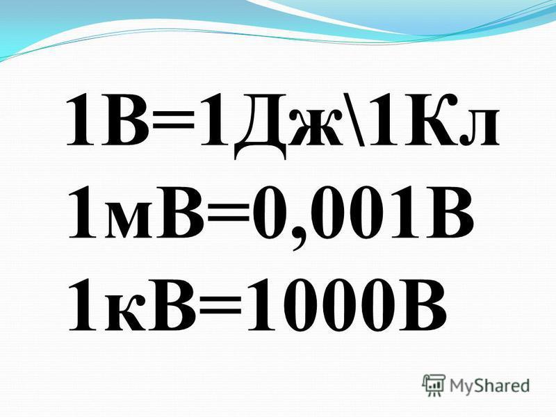 1В=1Дж\1Кл 1мВ=0,001В 1кВ=1000В