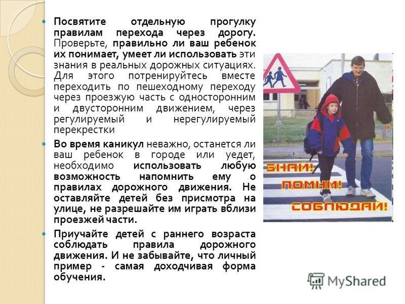 Посвятите отдельную прогулку правилам перехода через дорогу. Проверьте, правильно ли ваш ребенок их понимает, умеет ли использовать эти знания в реальных дорожных ситуациях. Для этого потренируйтесь вместе переходить по пешеходному переходу через про