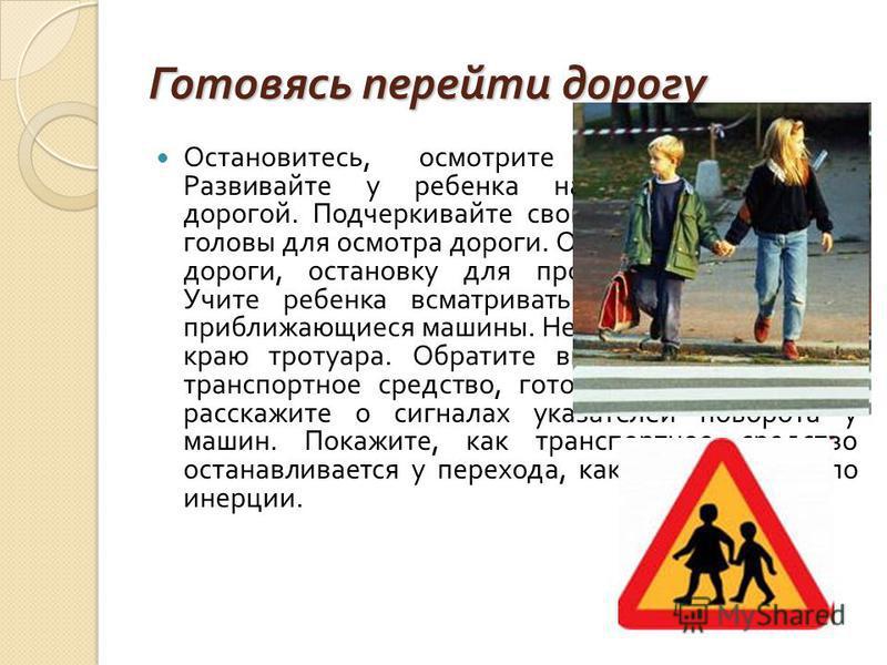 Готовясь перейти дорогу Остановитесь, осмотрите проезжую часть. Развивайте у ребенка наблюдательность за дорогой. Подчеркивайте свои движения : поворот головы для осмотра дороги. Остановку для осмотра дороги, остановку для пропуска автомобилей. Учите