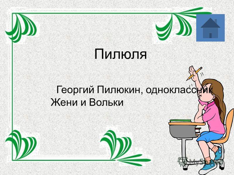 Пилюля Георгий Пилюкин, одноклассник Жени и Вольки