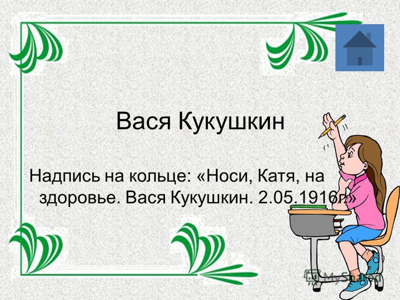 Вася Кукушкин Надпись на кольце: «Носи, Катя, на здоровье. Вася Кукушкин. 2.05.1916 г.»