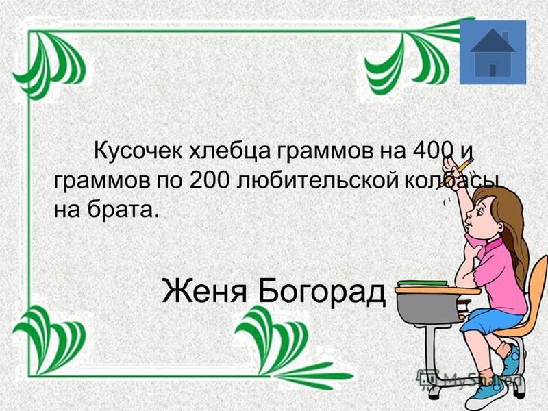 Женя Богорад Кусочек хлебца граммов на 400 и граммов по 200 любительской колбасы на брата.