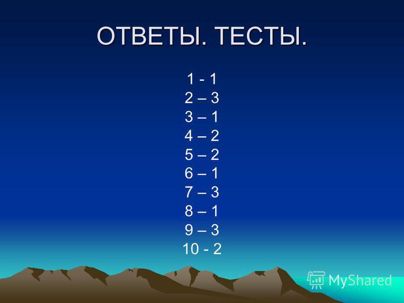 ОТВЕТЫ. ТЕСТЫ. 1 - 1 2 – 3 3 – 1 4 – 2 5 – 2 6 – 1 7 – 3 8 – 1 9 – 3 10 - 2